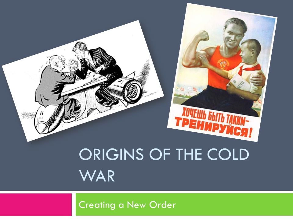 ORIGINS OF THE COLD WAR Creating a New Order