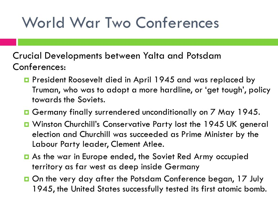 World War Two Conferences Crucial Developments between Yalta and Potsdam Conferences:  President Roosevelt died in April 1945 and was replaced by Truman, who was to adopt a more hardline, or 'get tough', policy towards the Soviets.