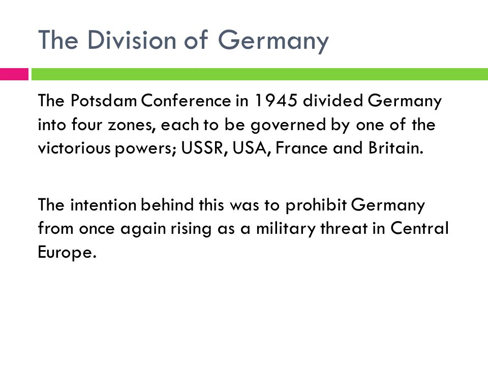 The Division of Germany The Potsdam Conference in 1945 divided Germany into four zones, each to be governed by one of the victorious powers; USSR, USA, France and Britain.