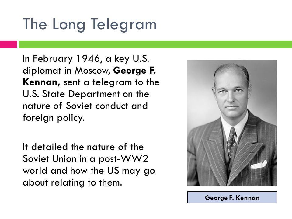 The Long Telegram In February 1946, a key U.S.diplomat in Moscow, George F.