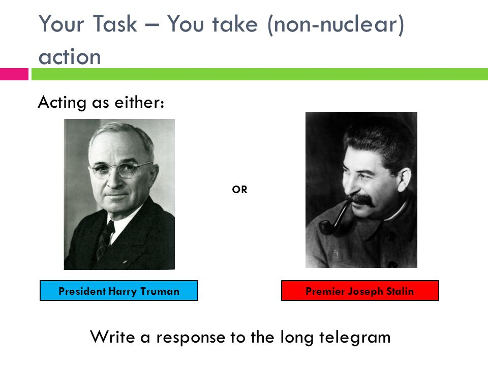 Your Task – You take (non-nuclear) action Acting as either: OR Write a response to the long telegram President Harry TrumanPremier Joseph Stalin