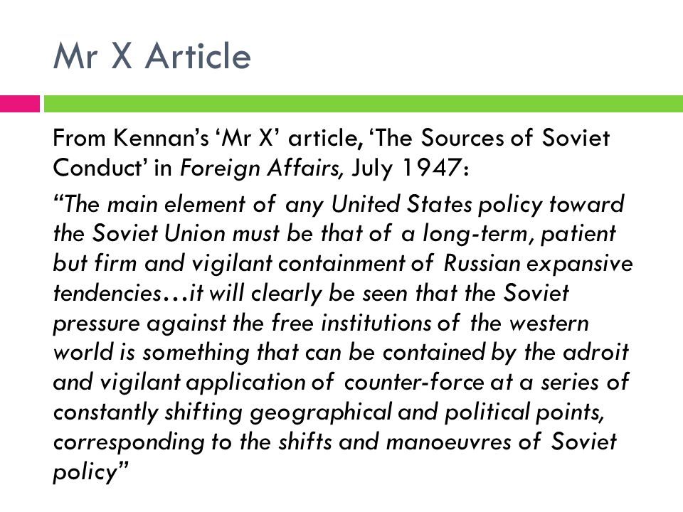 Mr X Article From Kennan's 'Mr X' article, 'The Sources of Soviet Conduct' in Foreign Affairs, July 1947: The main element of any United States policy toward the Soviet Union must be that of a long-term, patient but firm and vigilant containment of Russian expansive tendencies…it will clearly be seen that the Soviet pressure against the free institutions of the western world is something that can be contained by the adroit and vigilant application of counter-force at a series of constantly shifting geographical and political points, corresponding to the shifts and manoeuvres of Soviet policy