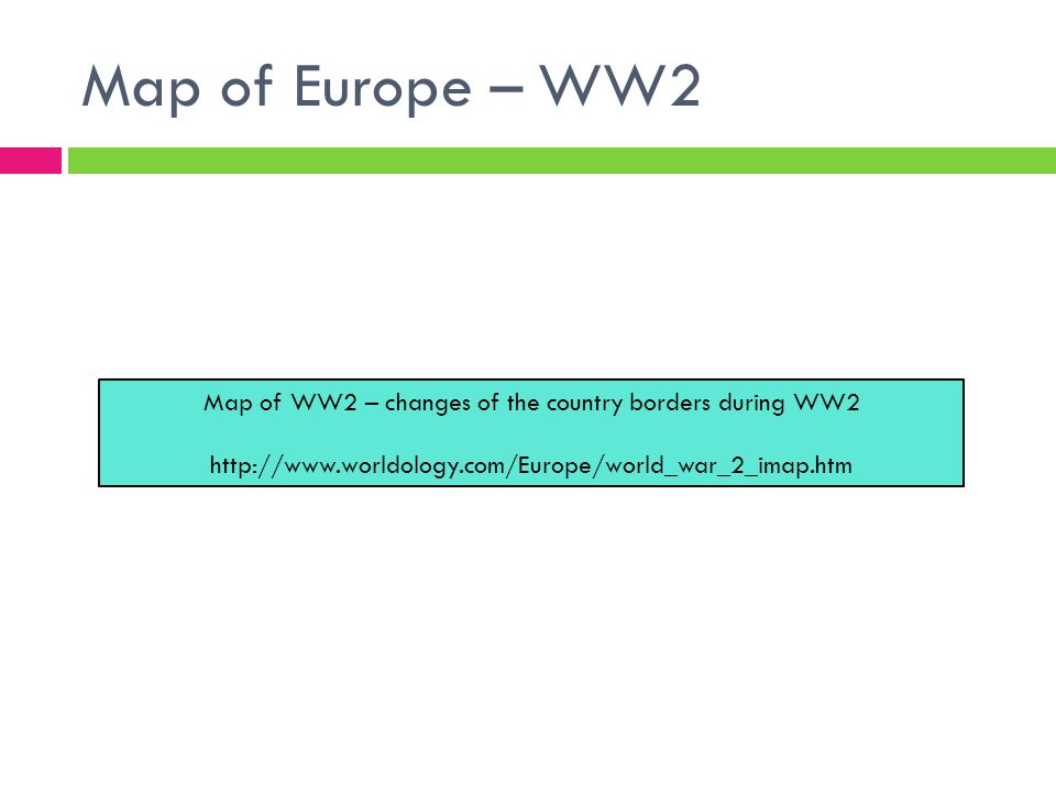 Map of Europe – WW2 Map of WW2 – changes of the country borders during WW2 http://www.worldology.com/Europe/world_war_2_imap.htm
