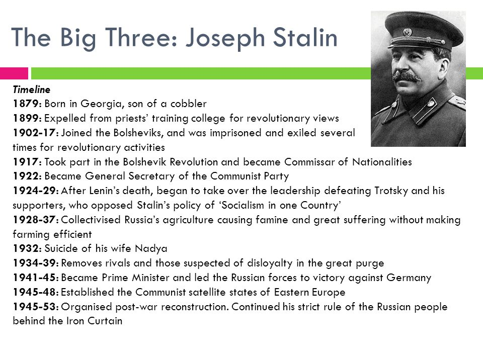 The Big Three: Joseph Stalin Timeline 1879: Born in Georgia, son of a cobbler 1899: Expelled from priests' training college for revolutionary views 1902-17: Joined the Bolsheviks, and was imprisoned and exiled several times for revolutionary activities 1917: Took part in the Bolshevik Revolution and became Commissar of Nationalities 1922: Became General Secretary of the Communist Party 1924-29: After Lenin's death, began to take over the leadership defeating Trotsky and his supporters, who opposed Stalin's policy of 'Socialism in one Country' 1928-37: Collectivised Russia's agriculture causing famine and great suffering without making farming efficient 1932: Suicide of his wife Nadya 1934-39: Removes rivals and those suspected of disloyalty in the great purge 1941-45: Became Prime Minister and led the Russian forces to victory against Germany 1945-48: Established the Communist satellite states of Eastern Europe 1945-53: Organised post-war reconstruction.