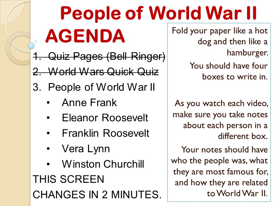 People of World War II AGENDA 1.Quiz Pages (Bell Ringer) 2.World Wars Quick Quiz 3.People of World War II Anne Frank Eleanor Roosevelt Franklin Roosevelt Vera Lynn Winston Churchill THIS SCREEN CHANGES IN 2 MINUTES.