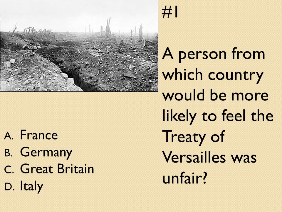 #1 A person from which country would be more likely to feel the Treaty of Versailles was unfair.