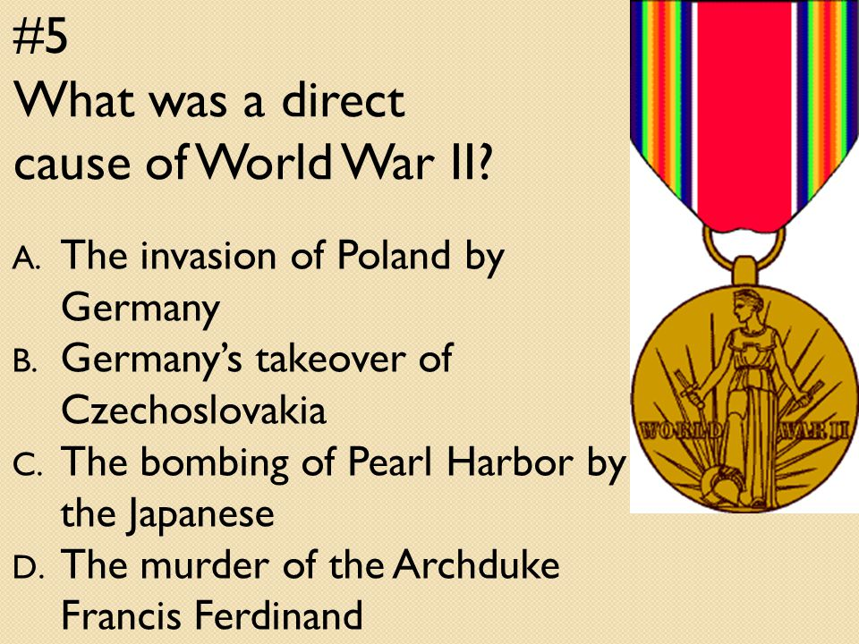 #5 What was a direct cause of World War II. A. The invasion of Poland by Germany B.