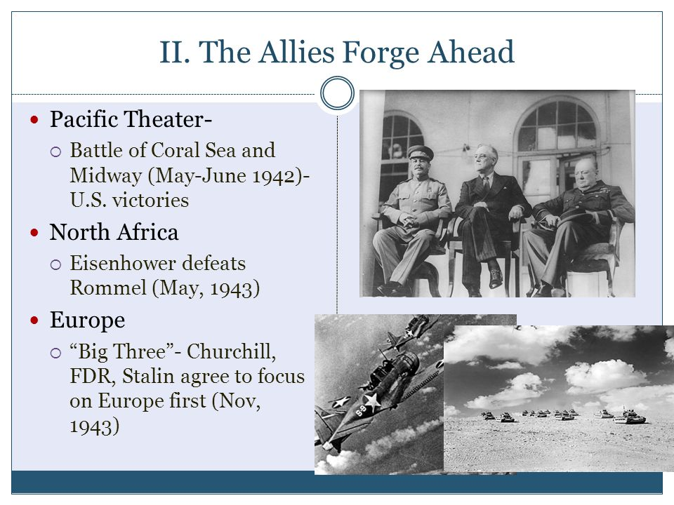 II. The Allies Forge Ahead Pacific Theater-  Battle of Coral Sea and Midway (May-June 1942)- U.S. victories North Africa  Eisenhower defeats Rommel