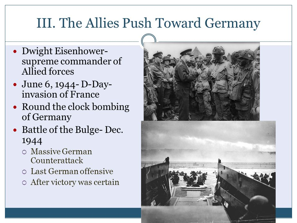 III. The Allies Push Toward Germany Dwight Eisenhower- supreme commander of Allied forces June 6, 1944- D-Day- invasion of France Round the clock bomb