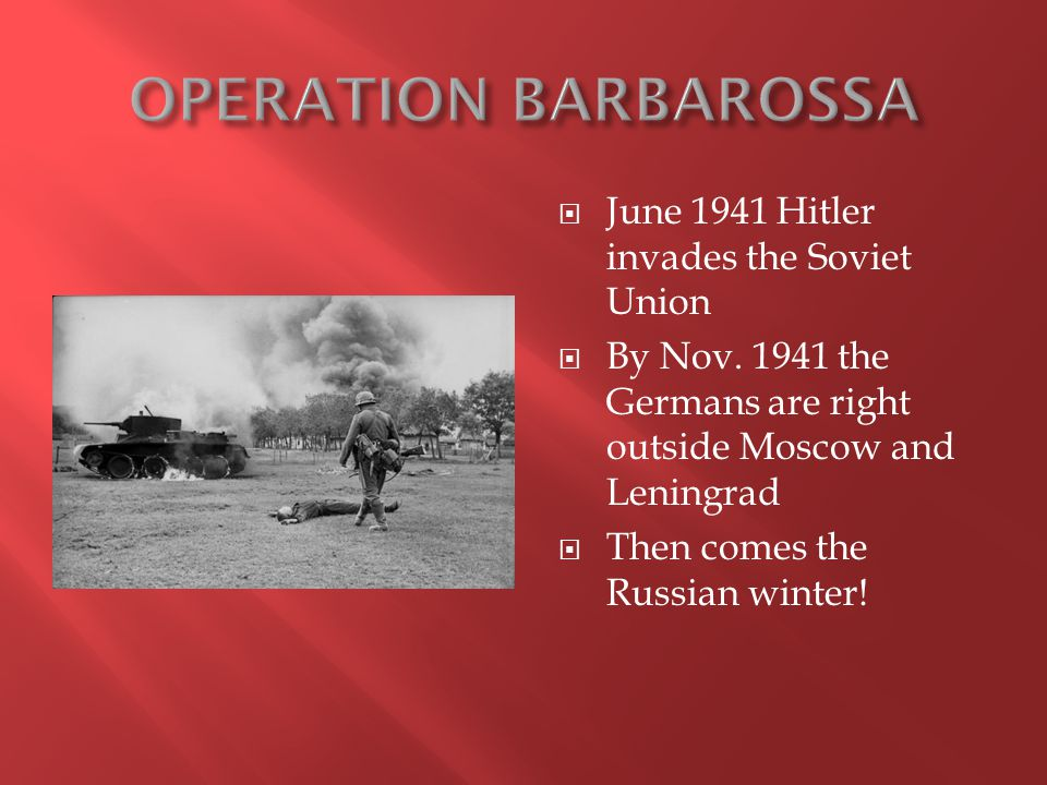  June 1941 Hitler invades the Soviet Union  By Nov. 1941 the Germans are right outside Moscow and Leningrad  Then comes the Russian winter!