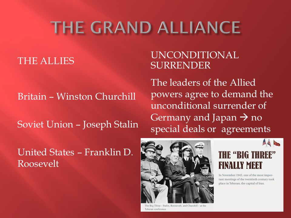 THE ALLIES UNCONDITIONAL SURRENDER Britain – Winston Churchill Soviet Union – Joseph Stalin United States – Franklin D. Roosevelt The leaders of the A