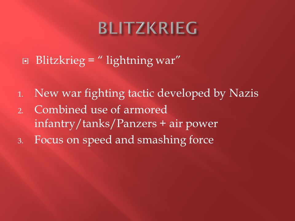 " Blitzkrieg = "" lightning war"" 1. New war fighting tactic developed by Nazis 2. Combined use of armored infantry/tanks/Panzers + air power 3. Focus o"