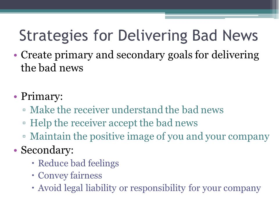 Strategies for Delivering Bad News Create primary and secondary goals for delivering the bad news Primary: ▫Make the receiver understand the bad news
