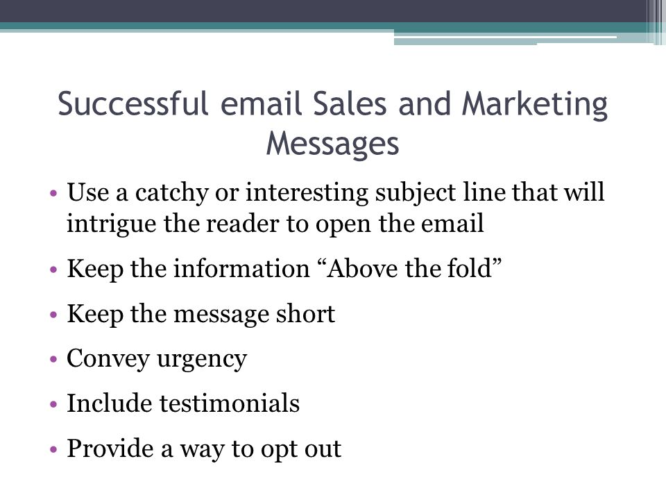 Successful email Sales and Marketing Messages Use a catchy or interesting subject line that will intrigue the reader to open the email Keep the inform