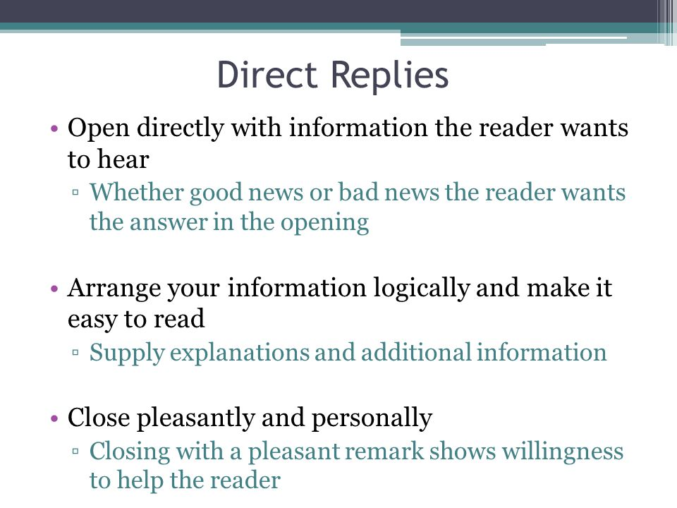 Direct Replies Open directly with information the reader wants to hear ▫Whether good news or bad news the reader wants the answer in the opening Arran