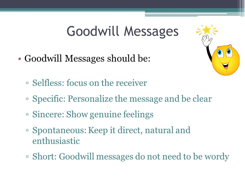 Goodwill Messages Goodwill Messages should be: ▫Selfless: focus on the receiver ▫Specific: Personalize the message and be clear ▫Sincere: Show genuine