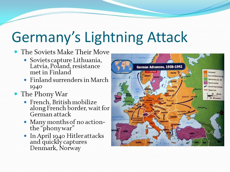 Germany's Lightning Attack The Soviets Make Their Move Soviets capture Lithuania, Latvia, Poland, resistance met in Finland Finland surrenders in March 1940 The Phony War French, British mobilize along French border, wait for German attack Many months of no action- the phony war In April 1940 Hitler attacks and quickly captures Denmark, Norway