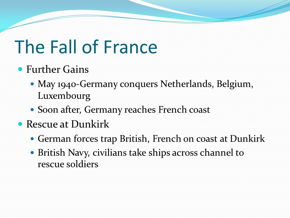 The Fall of France Further Gains May 1940-Germany conquers Netherlands, Belgium, Luxembourg Soon after, Germany reaches French coast Rescue at Dunkirk German forces trap British, French on coast at Dunkirk British Navy, civilians take ships across channel to rescue soldiers
