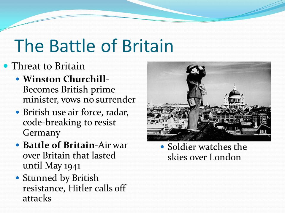 The Battle of Britain Threat to Britain Winston Churchill- Becomes British prime minister, vows no surrender British use air force, radar, code-breaking to resist Germany Battle of Britain-Air war over Britain that lasted until May 1941 Stunned by British resistance, Hitler calls off attacks Soldier watches the skies over London