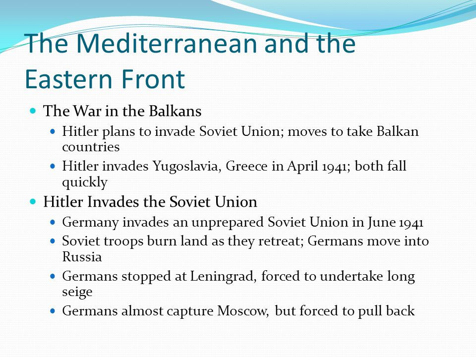 The Mediterranean and the Eastern Front The War in the Balkans Hitler plans to invade Soviet Union; moves to take Balkan countries Hitler invades Yugoslavia, Greece in April 1941; both fall quickly Hitler Invades the Soviet Union Germany invades an unprepared Soviet Union in June 1941 Soviet troops burn land as they retreat; Germans move into Russia Germans stopped at Leningrad, forced to undertake long seige Germans almost capture Moscow, but forced to pull back