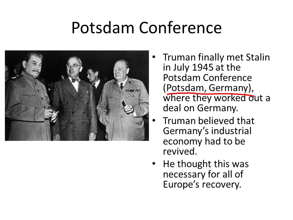 Potsdam Conference Truman finally met Stalin in July 1945 at the Potsdam Conference (Potsdam, Germany), where they worked out a deal on Germany. Truma