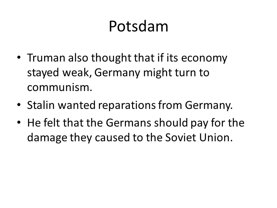 Potsdam Truman also thought that if its economy stayed weak, Germany might turn to communism. Stalin wanted reparations from Germany. He felt that the