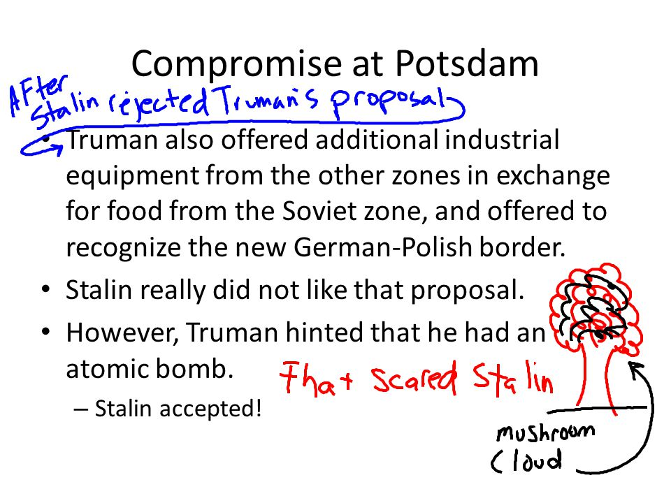 Compromise at Potsdam Truman also offered additional industrial equipment from the other zones in exchange for food from the Soviet zone, and offered