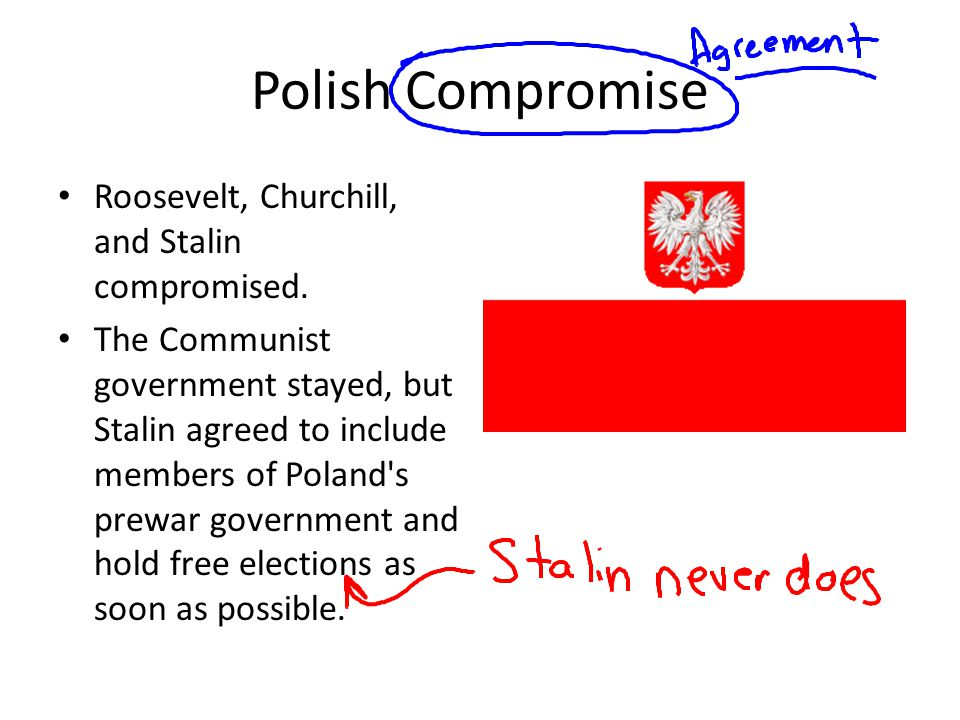 Polish Compromise Roosevelt, Churchill, and Stalin compromised. The Communist government stayed, but Stalin agreed to include members of Poland's prew