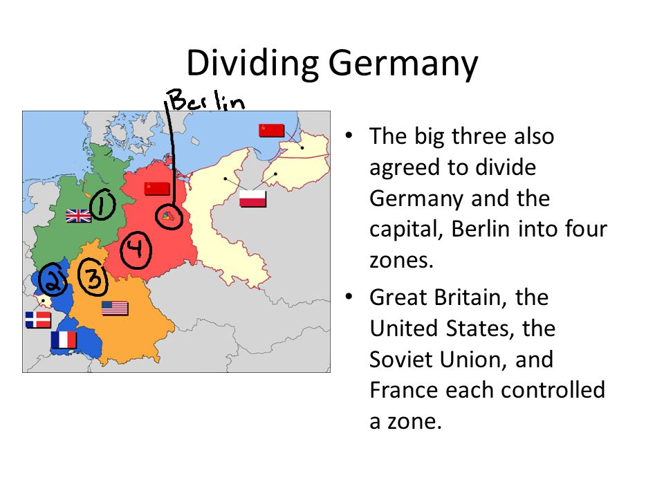 Dividing Germany The big three also agreed to divide Germany and the capital, Berlin into four zones. Great Britain, the United States, the Soviet Uni