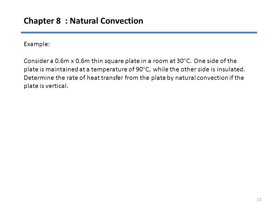 Chapter 8 : Natural Convection 13 Example: Consider a 0.6m x 0.6m thin square plate in a room at 30  C. One side of the plate is maintained at a temp