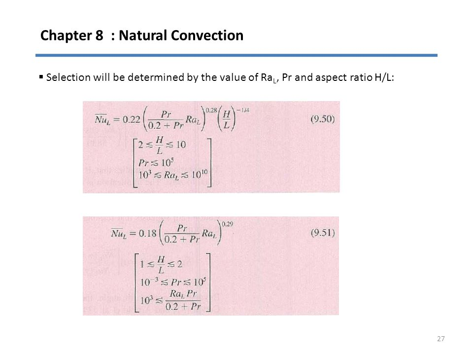 Chapter 8 : Natural Convection 27  Selection will be determined by the value of Ra L, Pr and aspect ratio H/L: