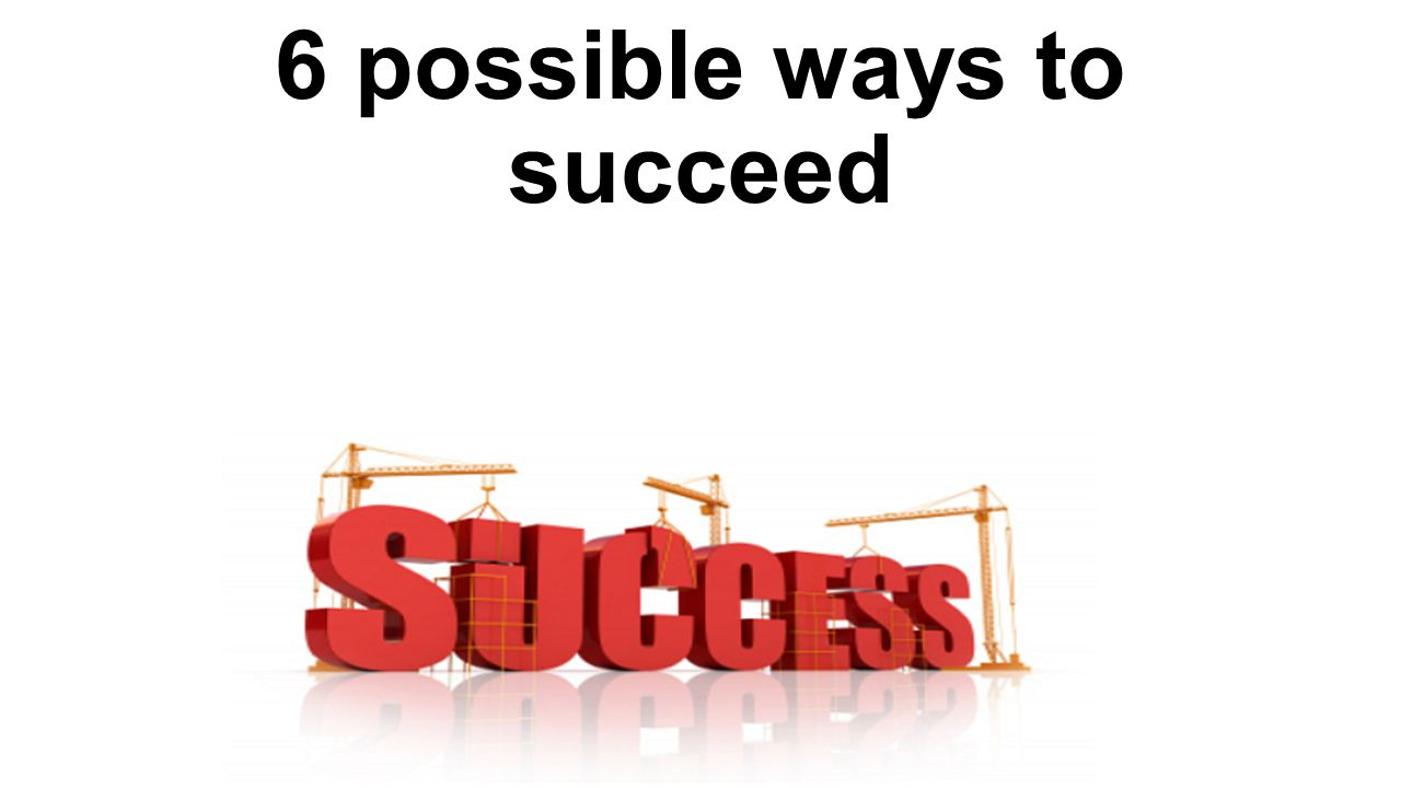 6 possible ways to succeed