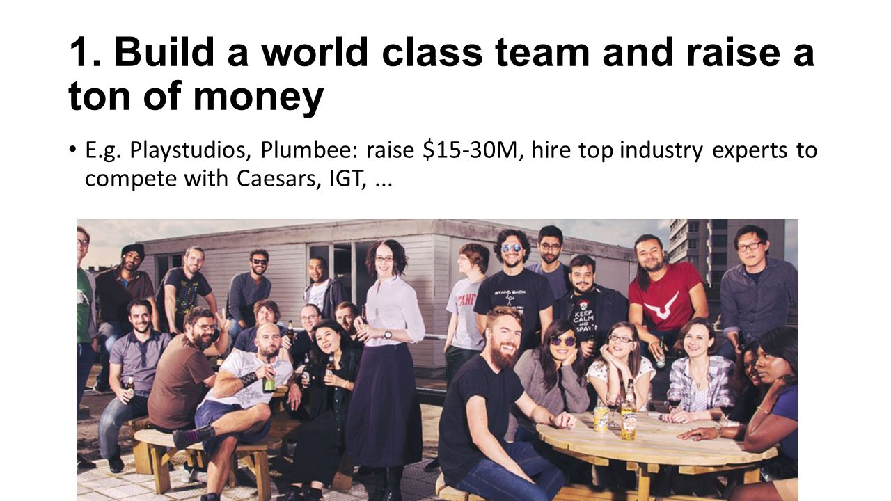 1.Build a world class team and raise a ton of money E.g.