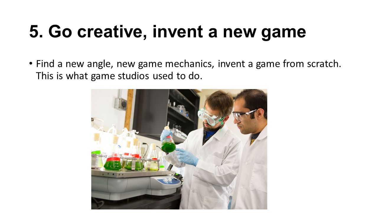 5.Go creative, invent a new game Find a new angle, new game mechanics, invent a game from scratch.