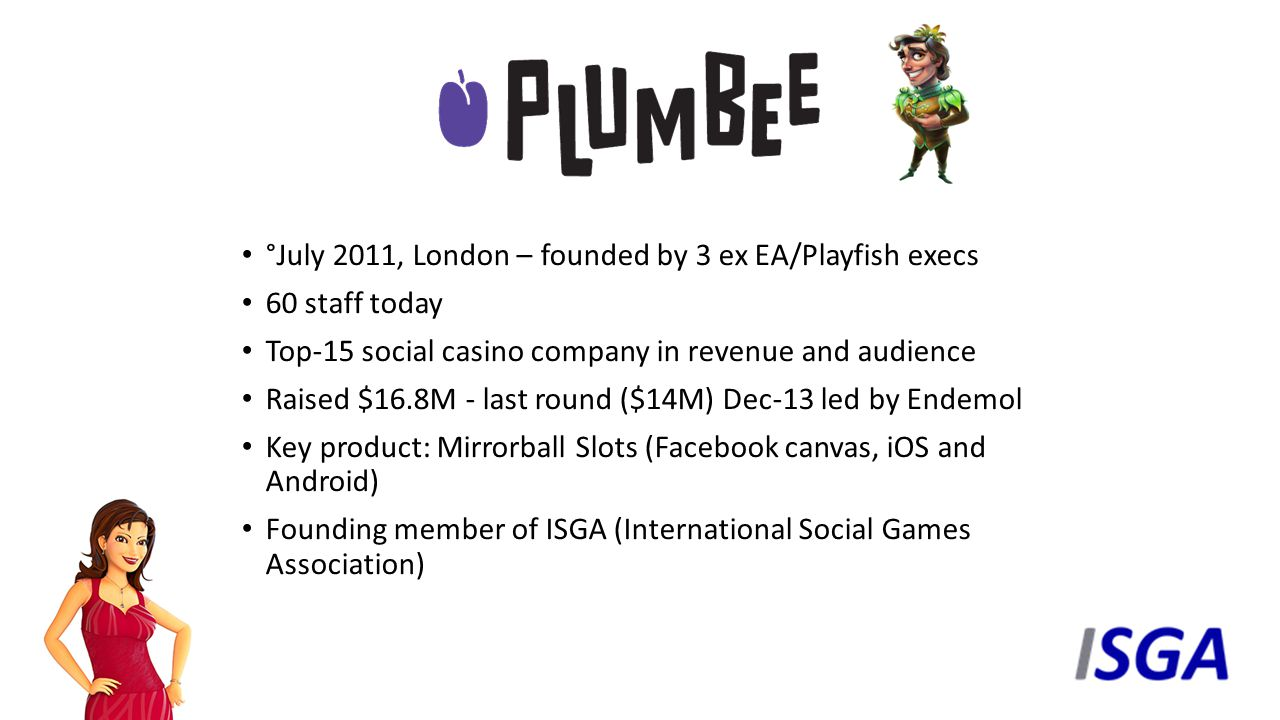 °July 2011, London – founded by 3 ex EA/Playfish execs 60 staff today Top-15 social casino company in revenue and audience Raised $16.8M - last round ($14M) Dec-13 led by Endemol Key product: Mirrorball Slots (Facebook canvas, iOS and Android) Founding member of ISGA (International Social Games Association)
