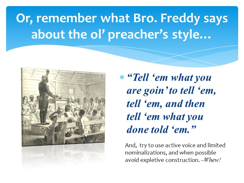 " ""Tell 'em what you are goin' to tell 'em, tell 'em, and then tell 'em what you done told 'em."" Or, remember what Bro. Freddy says about the ol' prea"
