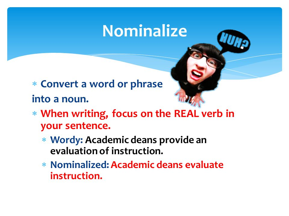  Convert a word or phrase into a noun.  When writing, focus on the REAL verb in your sentence.  Wordy: Academic deans provide an evaluation of inst