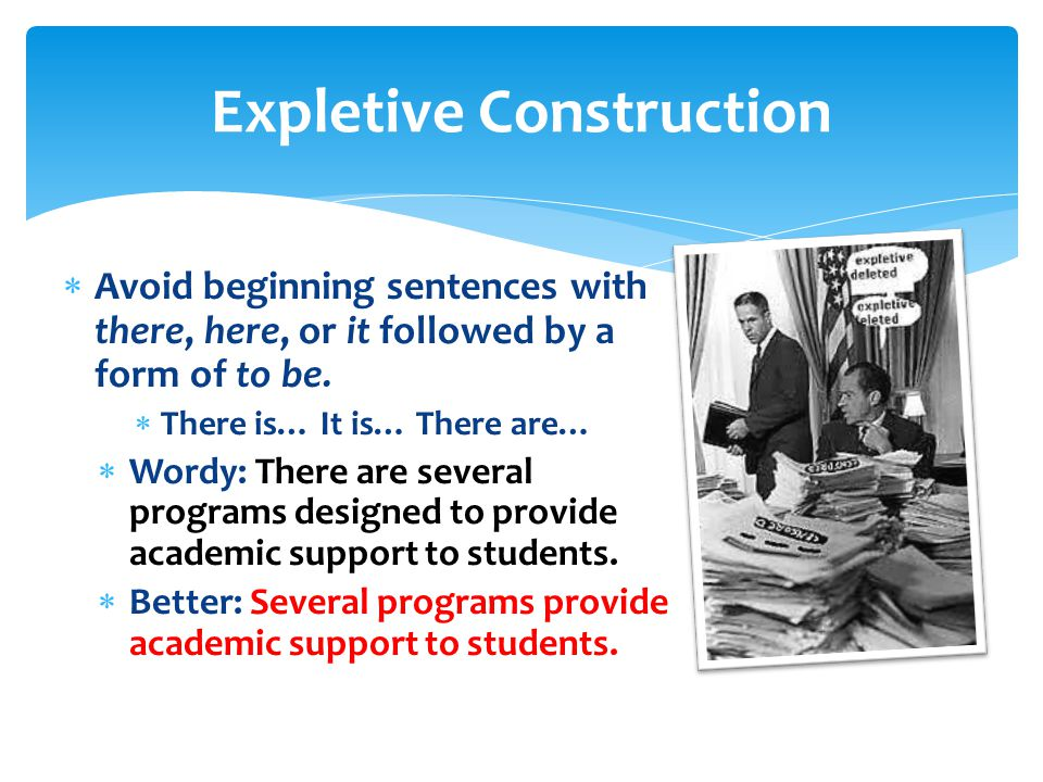 Expletive Construction  Avoid beginning sentences with there, here, or it followed by a form of to be.  There is… It is… There are…  Wordy: There a