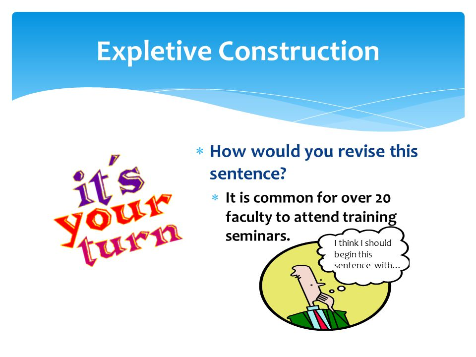  How would you revise this sentence?  It is common for over 20 faculty to attend training seminars. Expletive Construction I think I should begin th