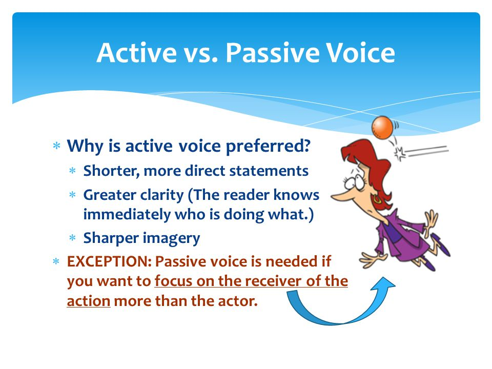  Why is active voice preferred?  Shorter, more direct statements  Greater clarity (The reader knows immediately who is doing what.)  Sharper image