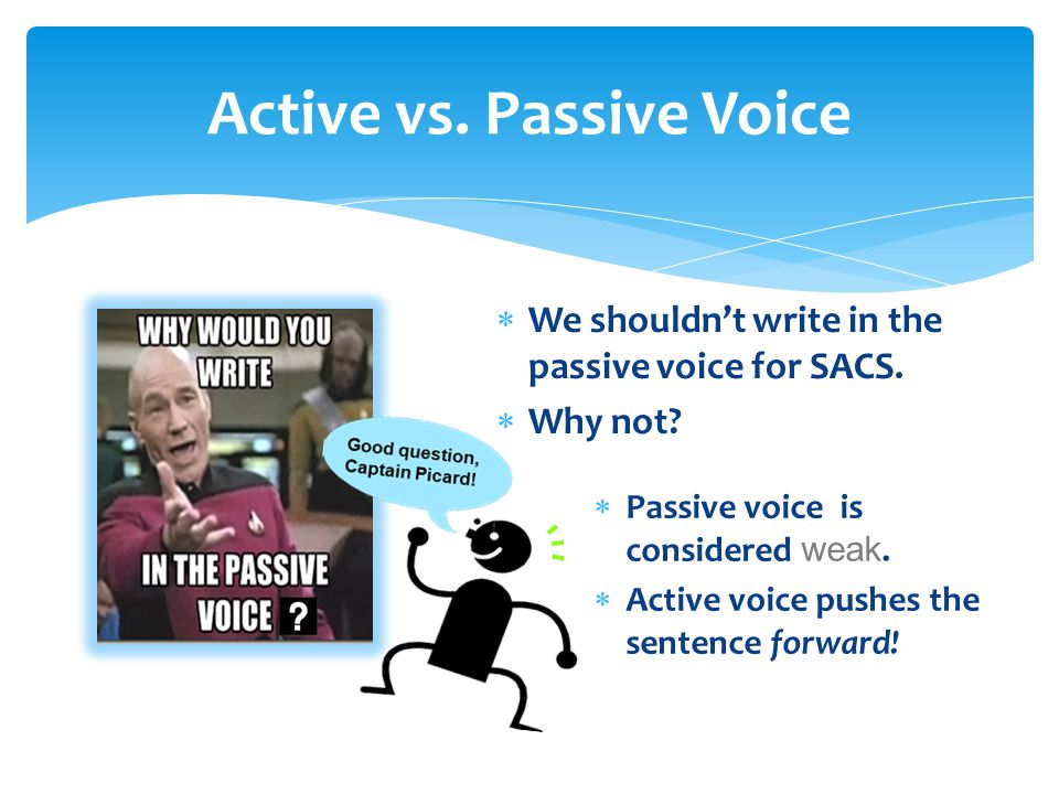  We shouldn't write in the passive voice for SACS.  Why not?  Passive voice is considered weak.  Active voice pushes the sentence forward!