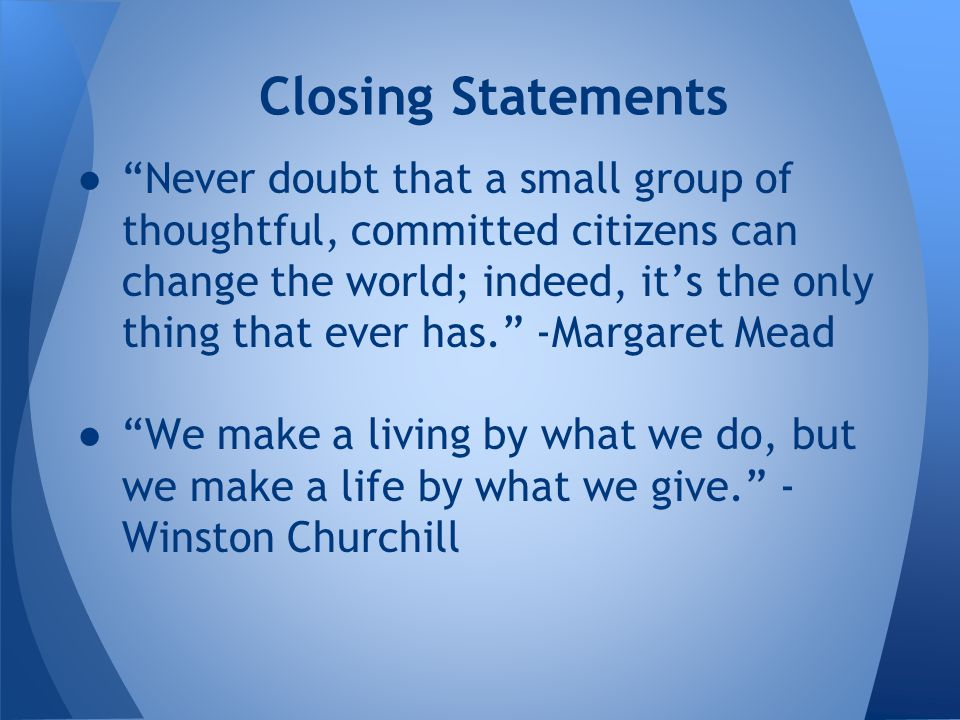 ● Never doubt that a small group of thoughtful, committed citizens can change the world; indeed, it's the only thing that ever has. -Margaret Mead ● We make a living by what we do, but we make a life by what we give. - Winston Churchill Closing Statements