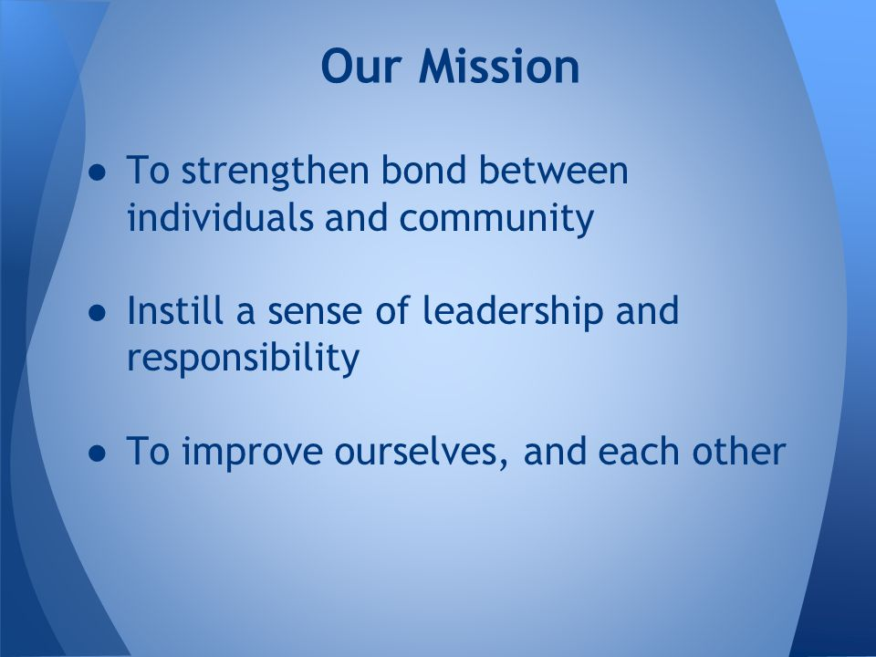 ●To strengthen bond between individuals and community ●Instill a sense of leadership and responsibility ●To improve ourselves, and each other Our Mission