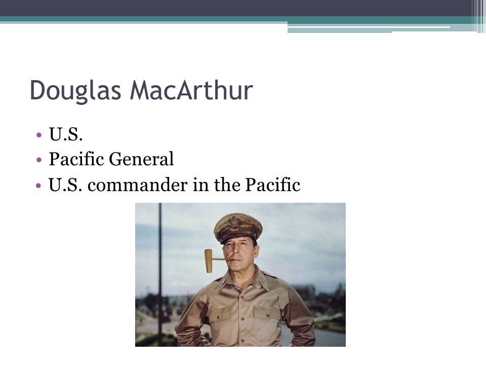 Douglas MacArthur U.S. Pacific General U.S. commander in the Pacific