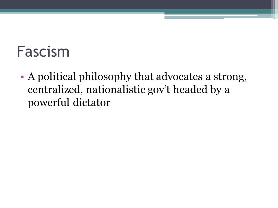 Fascism A political philosophy that advocates a strong, centralized, nationalistic gov't headed by a powerful dictator