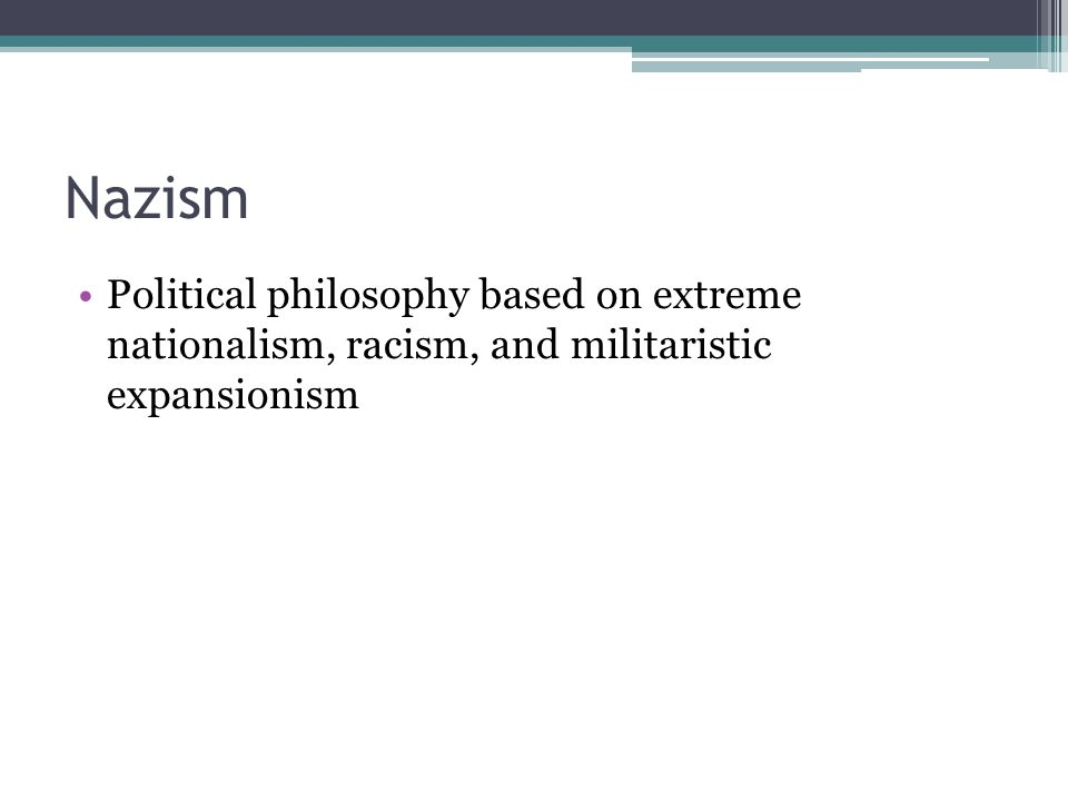 Nazism Political philosophy based on extreme nationalism, racism, and militaristic expansionism