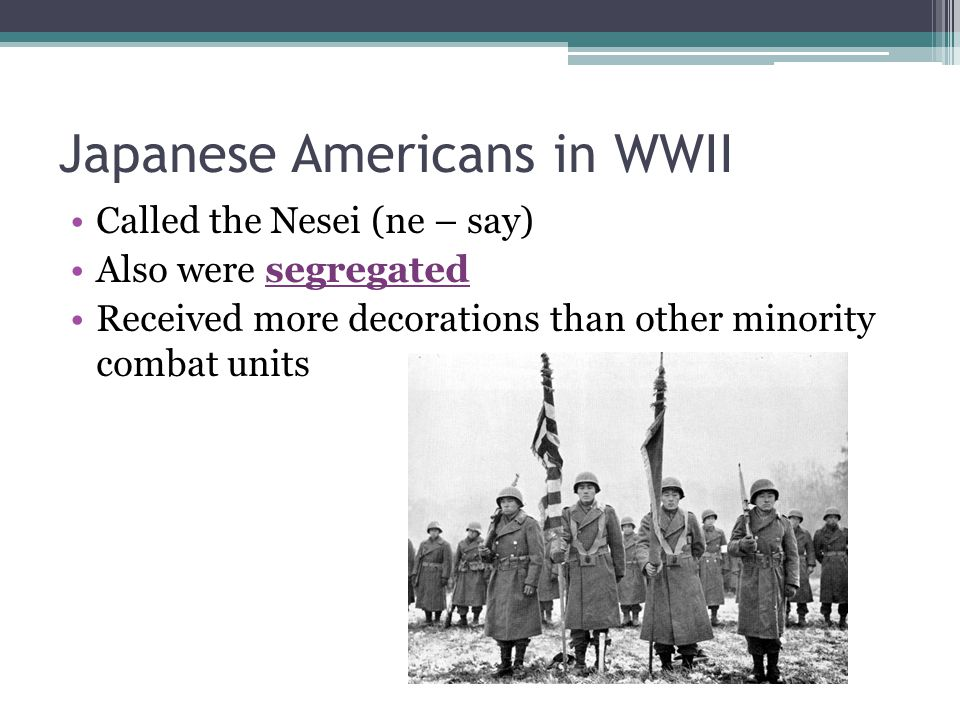 Japanese Americans in WWII Called the Nesei (ne – say) Also were segregated Received more decorations than other minority combat units