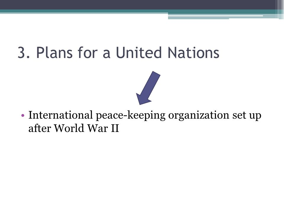 3. Plans for a United Nations International peace-keeping organization set up after World War II
