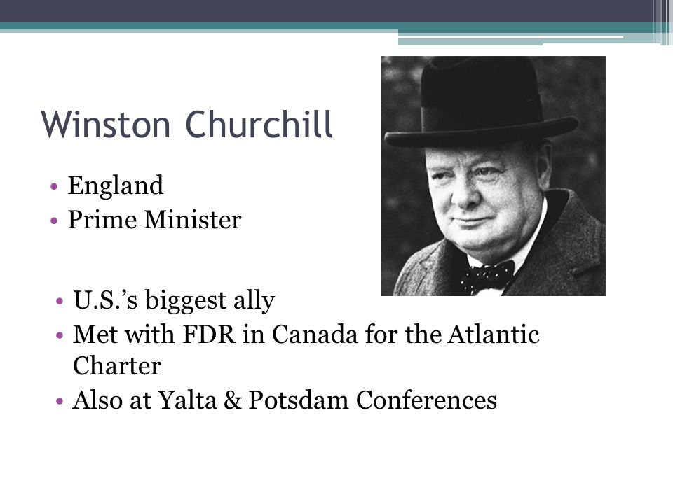 Winston Churchill England Prime Minister U.S.'s biggest ally Met with FDR in Canada for the Atlantic Charter Also at Yalta & Potsdam Conferences