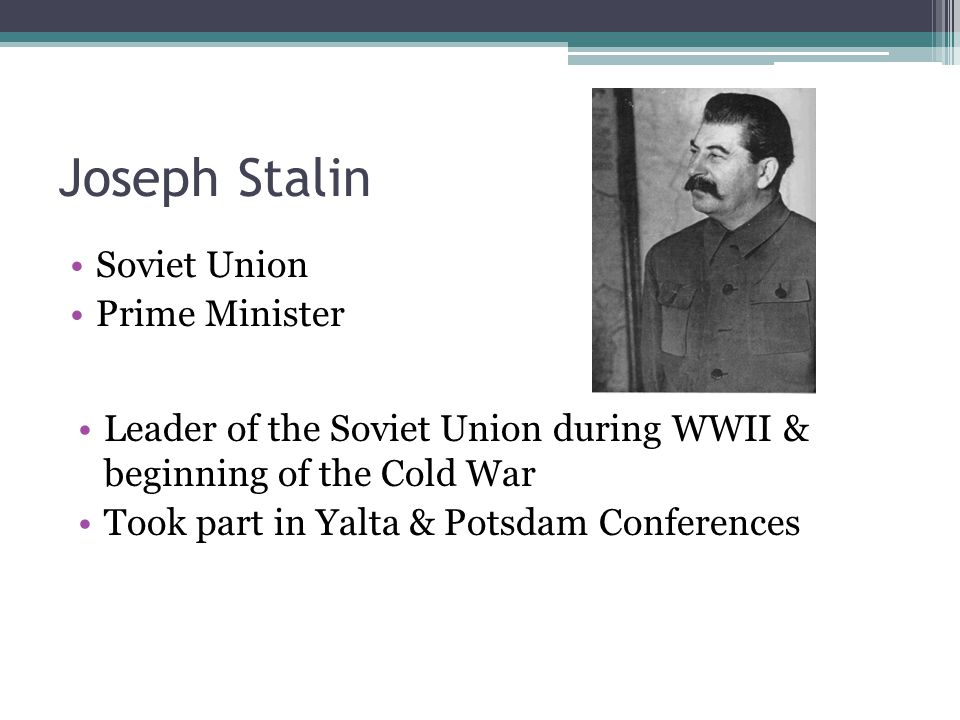 Joseph Stalin Soviet Union Prime Minister Leader of the Soviet Union during WWII & beginning of the Cold War Took part in Yalta & Potsdam Conferences
